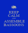 KEEP CALM AND  ASSEMBLE BASSOONS - Personalised Poster A4 size