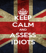 KEEP CALM AND ASSESS IDIOTS - Personalised Poster A4 size
