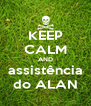 KEEP CALM AND assistência do ALAN - Personalised Poster A4 size