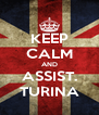 KEEP CALM AND ASSIST. TURINA - Personalised Poster A4 size