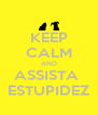 KEEP CALM AND ASSISTA  ESTUPIDEZ - Personalised Poster A4 size