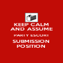 KEEP CALM AND ASSUME PARTY ESCORT SUBMISSION POSITION - Personalised Poster A4 size