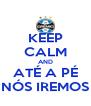 KEEP CALM AND ATÉ A PÉ NÓS IREMOS - Personalised Poster A4 size