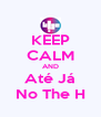 KEEP CALM AND Até Já No The H - Personalised Poster A4 size