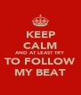 KEEP CALM AND AT LEAST TRY TO FOLLOW MY BEAT - Personalised Poster A4 size