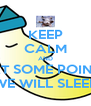 KEEP CALM AND AT SOME POINT WE WILL SLEEP - Personalised Poster A4 size
