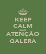 KEEP CALM AND ATENÇÃO GALERA - Personalised Poster A4 size