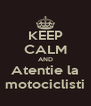 KEEP CALM AND Atentie la motociclisti - Personalised Poster A4 size
