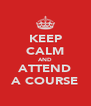 KEEP CALM AND ATTEND A COURSE - Personalised Poster A4 size