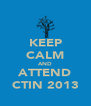 KEEP CALM AND ATTEND CTIN 2013 - Personalised Poster A4 size
