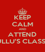 KEEP CALM AND ATTEND KULLU'S CLASSES - Personalised Poster A4 size