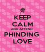 KEEP CALM AND ATTEND  PHINDING  LOVE - Personalised Poster A4 size