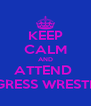 KEEP CALM AND ATTEND  PROGRESS WRESTLING  - Personalised Poster A4 size