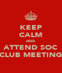 KEEP CALM AND ATTEND SOC CLUB MEETING - Personalised Poster A4 size