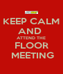 KEEP CALM AND  ATTEND THE FLOOR  MEETING - Personalised Poster A4 size