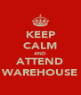 KEEP CALM AND ATTEND WAREHOUSE - Personalised Poster A4 size