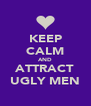 KEEP CALM AND ATTRACT UGLY MEN - Personalised Poster A4 size