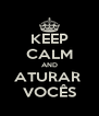 KEEP CALM AND ATURAR  VOCÊS - Personalised Poster A4 size
