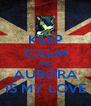 KEEP CALM AND AURORA IS MY LOVE - Personalised Poster A4 size