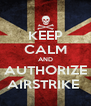 KEEP CALM AND AUTHORIZE AIRSTRIKE  - Personalised Poster A4 size