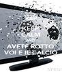 KEEP CALM AND AVETE ROTTO VOI E IL CALCIO - Personalised Poster A4 size