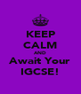 KEEP CALM AND Await Your IGCSE! - Personalised Poster A4 size