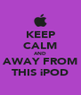 KEEP CALM AND AWAY FROM THIS iPOD - Personalised Poster A4 size
