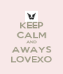 KEEP CALM AND AWAYS LOVEXO - Personalised Poster A4 size
