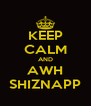 KEEP CALM AND AWH SHIZNAPP - Personalised Poster A4 size