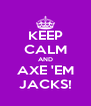 KEEP CALM AND AXE 'EM JACKS! - Personalised Poster A4 size