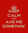 KEEP CALM AND AXE ME SOMETHIN' - Personalised Poster A4 size