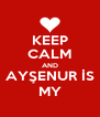KEEP CALM AND AYŞENUR İS MY - Personalised Poster A4 size