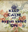 KEEP CALM AND aygun vahid ON - Personalised Poster A4 size