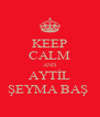 KEEP CALM AND AYTİL ŞEYMA BAŞ  - Personalised Poster A4 size