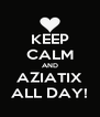 KEEP CALM AND AZIATIX ALL DAY! - Personalised Poster A4 size