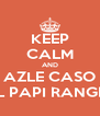 KEEP CALM AND AZLE CASO AL PAPI RANGEL - Personalised Poster A4 size