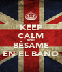 KEEP CALM AND BÉSAME EN EL BAÑO - Personalised Poster A4 size