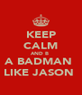 KEEP CALM AND B  A BADMAN  LIKE JASON  - Personalised Poster A4 size