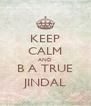 KEEP CALM AND B A TRUE JINDAL - Personalised Poster A4 size