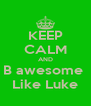KEEP CALM AND B awesome  Like Luke - Personalised Poster A4 size