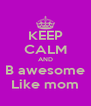 KEEP CALM AND B awesome Like mom - Personalised Poster A4 size