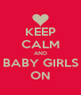 KEEP CALM AND BABY GIRLS ON - Personalised Poster A4 size