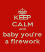 KEEP CALM AND baby you're a firework - Personalised Poster A4 size