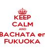KEEP CALM AND BACHATA en FUKUOKA - Personalised Poster A4 size