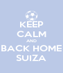 KEEP CALM AND BACK HOME SUIZA - Personalised Poster A4 size