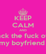 KEEP CALM AND back the fuck off  my boyfriend  - Personalised Poster A4 size
