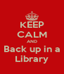 KEEP CALM AND Back up in a Library - Personalised Poster A4 size