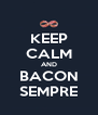 KEEP CALM AND BACON SEMPRE - Personalised Poster A4 size