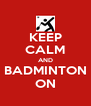 KEEP CALM AND  BADMINTON  ON - Personalised Poster A4 size