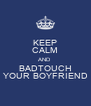 KEEP CALM AND BADTOUCH YOUR BOYFRIEND - Personalised Poster A4 size